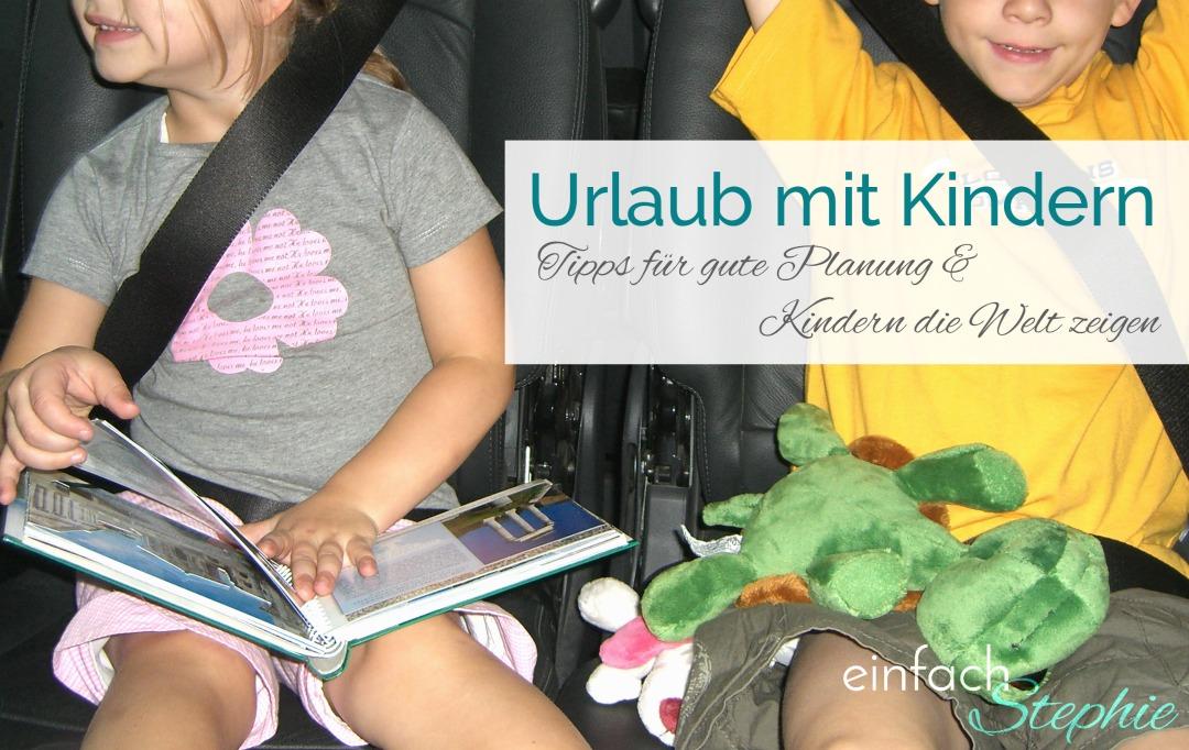 Urlaub mit Kindern. Gute Planung und Kindern die Welt zeigen